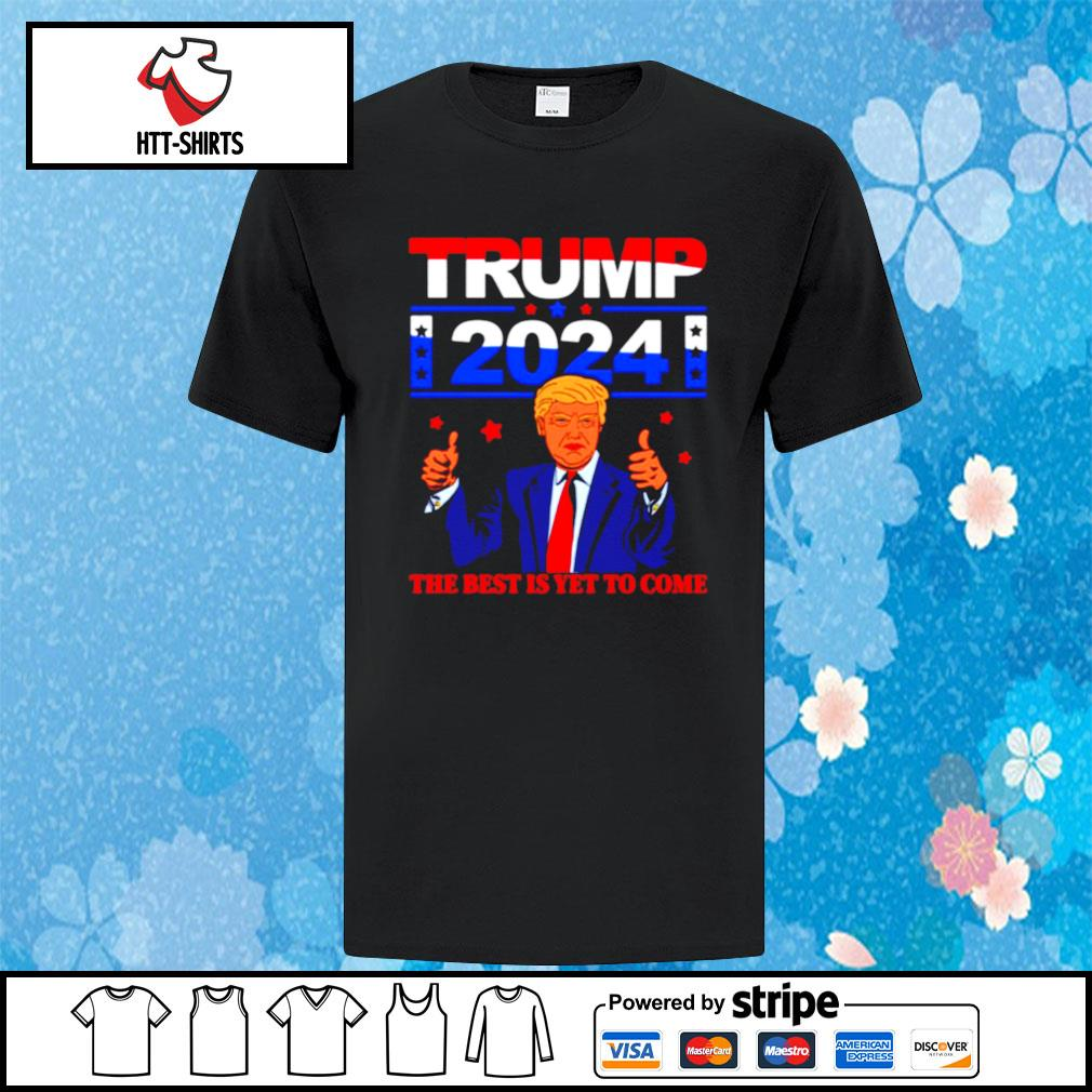 Trump 2024 the Best Is Yet to Come shirt