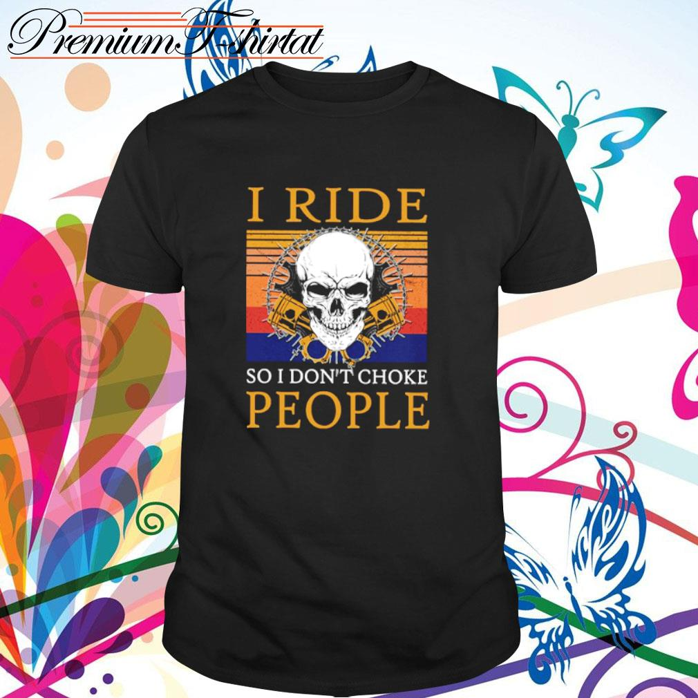 Skull I ride so I don't choke people vintage shirt