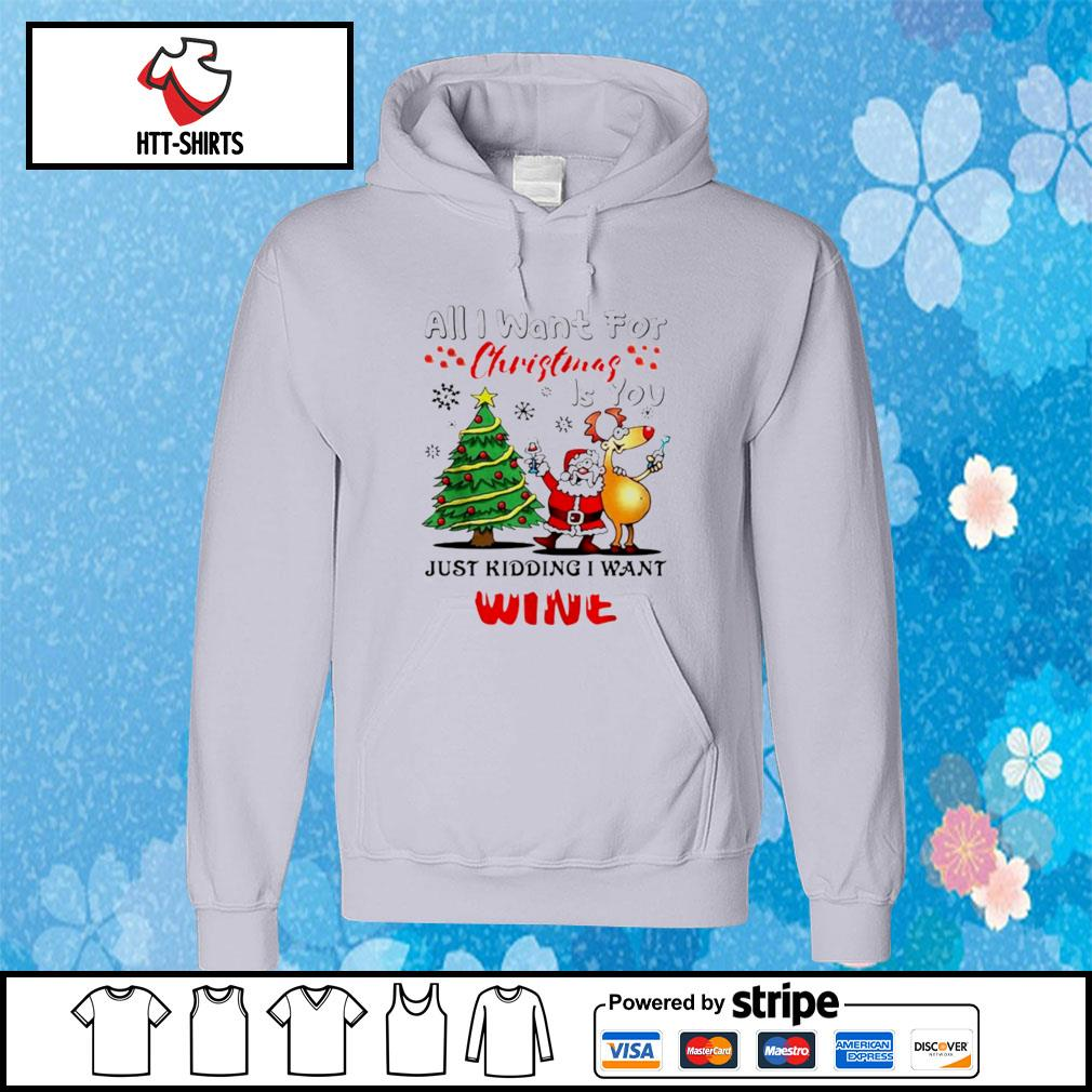 All I want for Christmas is you just kidding I want wine s hoodie