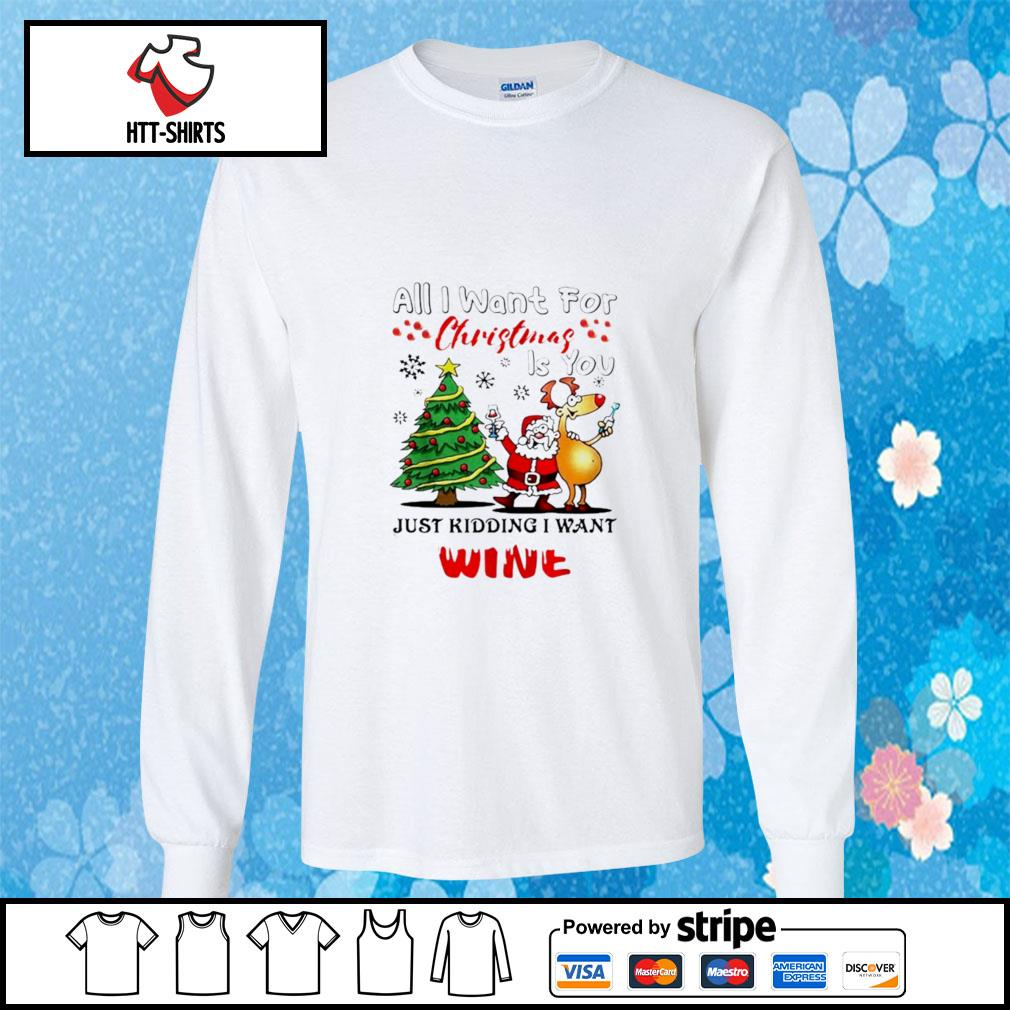 All I want for Christmas is you just kidding I want wine s longsleeve-tee