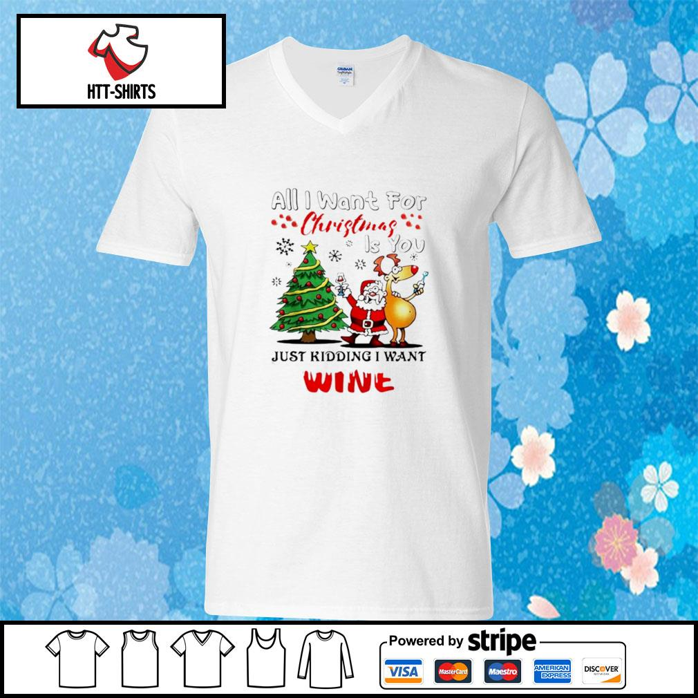 All I want for Christmas is you just kidding I want wine s v-neck-t-shirt